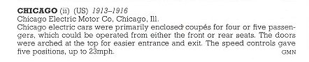 CHICAGO Electric Motor Co Chicago, ILL 1913-1916 THE NEW ENCYLOPEDIA OF MOTORCARS 1885 to the Present Edited by G. N. Georgano E. P. Dutton New York 1982 ISBN: 0-525-93254-2 8.25″x11″ page 137