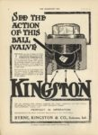 1910 9 28 KINGSTON SEE THE ACTION OF THIS BALL VALVE Byrne, Kingston & Co. Kokomo, Indiana THE HORSELESS AGE September 28, 1910 Vol. 26 No. 13 9×12 page 4